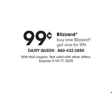 .99 Blizzard – buy one Blizzard, get one for .99. With this coupon. Not valid with other offers. Expires 3-10-17. 5229