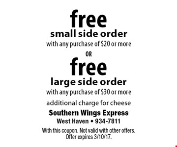 Free large side order with any purchase of $30 or more or Free small side order with any purchase of $20 or more. Additional charge for cheese. With this coupon. Not valid with other offers. Offer expires 3/10/17.