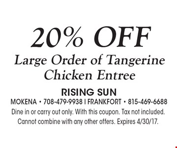 20% OFF Large Order of Tangerine Chicken Entree. Dine in or carry out only. With this coupon. Tax not included. Cannot combine with any other offers. Expires 4/30/17.