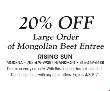 20% OFF Large Order of Mongolian Beef Entree. Dine in or carry out only. With this coupon. Tax not included. Cannot combine with any other offers. Expires 4/30/17.