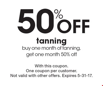 50% Off tanning. Buy one month of tanning, get one month 50% off. With this coupon.One coupon per customer. Not valid with other offers. Expires 5-31-17.