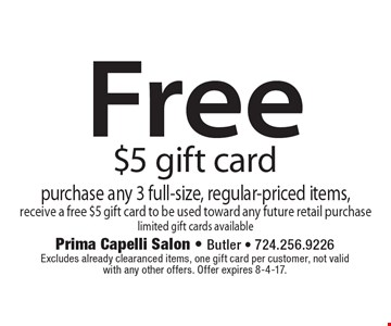 Free $5 gift card. Purchase any 3 full-size, regular-priced items, receive a free $5 gift card to be used toward any future retail purchase limited gift cards available. Excludes already clearanced items, one gift card per customer, not valid with any other offers. Offer expires 8-4-17.