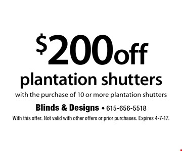 $200 off plantation shutters with the purchase of 10 or more plantation shutters. With this offer. Not valid with other offers or prior purchases. Expires 4-7-17.