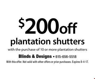 $200 off plantation shutters with the purchase of 10 or more plantation shutters. With this offer. Not valid with other offers or prior purchases. Expires 8-4-17.