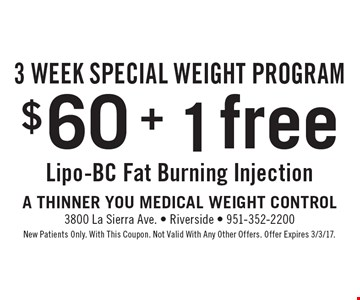 3 Week Special Weight Program! $60 + 1 free Lipo-BC Fat Burning Injection. New Patients Only. With This Coupon. Not Valid With Any Other Offers. Offer Expires 3/3/17.