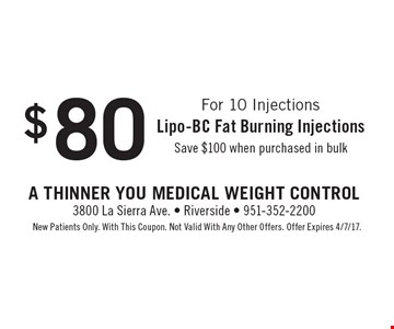 For 10 Injections $80 Lipo-BC fat burning injections. Save $100 when purchased in bulk. New patients only. With This Coupon. Not valid with any other offer. Offer Expires 4/7/17.