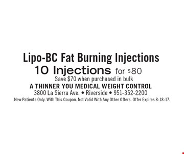 Lipo-BC fat burning injections 10 injections for $80. Save $70 when purchased in bulk. New Patients Only. With This Coupon. Not Valid With Any Other Offers. Offer Expires 8-18-17.