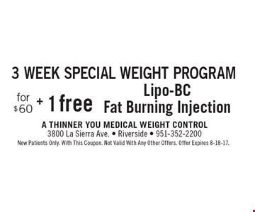 3 week special weight program. Lipo-BC for $60 + 1 free fat burning injection. New Patients Only. With This Coupon. Not Valid With Any Other Offers. Offer Expires 8-18-17.