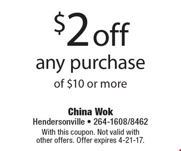 $2 off any purchase of $10 or more. With this coupon. Not valid with other offers. Offer expires 4-21-17.