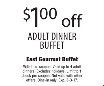 $1.00 off adult dinner buffet. With this coupon. Valid up to 4 adult dinners. Excludes holidays. Limit to 1 check per coupon. Not valid with other offers. Dine-in only. Exp. 3-3-17.