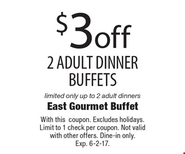 $3 off 2 adult dinner buffets limited only up to 2 adult dinners. With this coupon. Excludes holidays. Limit to 1 check per coupon. Not valid with other offers. Dine-in only. Exp. 6-2-17.