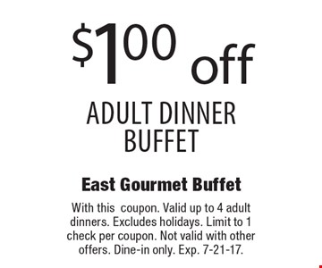 $1.00 off adult dinner buffet. With this coupon. Valid up to 4 adult dinners. Excludes holidays. Limit to 1 check per coupon. Not valid with other offers. Dine-in only. Exp. 7-21-17.