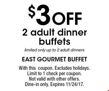 $3 OFF 2 adult dinner buffets. Limited only up to 2 adult dinners. With this coupon. Excludes holidays. Limit to 1 check per coupon. Not valid with other offers. Dine-in only. Expires 11/24/17.