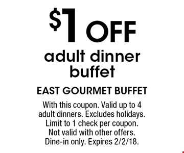 $1 OFF adult dinner buffet. With this coupon. Valid up to 4 adult dinners. Excludes holidays. Limit to 1 check per coupon. Not valid with other offers. Dine-in only. Expires 2/2/18.