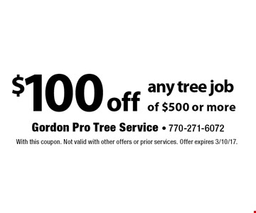 $100 off any tree job of $500 or more. With this coupon. Not valid with other offers or prior services. Offer expires 3/10/17.