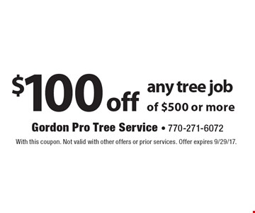 $100 off any tree job of $500 or more. With this coupon. Not valid with other offers or prior services. Offer expires 9/29/17.