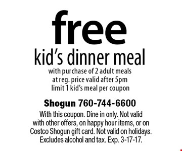 Free kid's dinner meal with purchase of 2 adult meals at reg. price valid after 5pm limit 1 kid's meal per coupon. With this coupon. Dine in only. Not valid with other offers, on happy hour items, or on Costco Shogun gift card. Not valid on holidays. Excludes alcohol and tax. Exp. 3-17-17.
