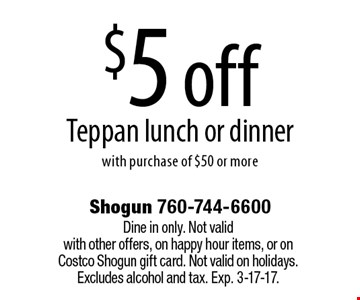 $5 off Teppan lunch or dinner with purchase of $50 or more. Dine in only. Not valid with other offers, on happy hour items, or on Costco Shogun gift card. Not valid on holidays. Excludes alcohol and tax. Exp. 3-17-17.