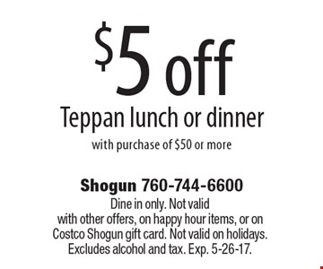 $5 off Teppan lunch or dinner with purchase of $50 or more. Dine in only. Not valid with other offers, on happy hour items, or on Costco Shogun gift card. Not valid on holidays. Excludes alcohol and tax. Exp. 5-26-17.