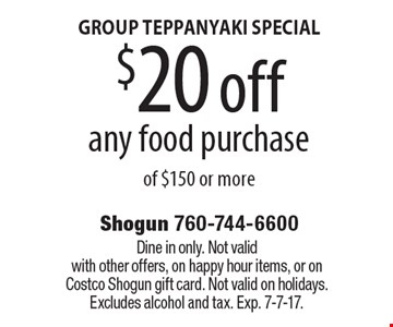GROUP TEPPANYAKI SPECIAL $20 off any food purchase of $150 or more. Dine in only. Not valid with other offers, on happy hour items, or on Costco Shogun gift card. Not valid on holidays. Excludes alcohol and tax. Exp. 7-7-17.