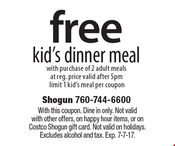 free kid's dinner meal with purchase of 2 adult meals at reg. price valid after 5pm limit 1 kid's meal per coupon. With this coupon. Dine in only. Not valid with other offers, on happy hour items, or on Costco Shogun gift card. Not valid on holidays. Excludes alcohol and tax. Exp. 7-7-17.