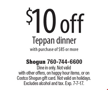 $10 off Teppan dinner with purchase of $85 or more. Dine in only. Not valid with other offers, on happy hour items, or on Costco Shogun gift card. Not valid on holidays. Excludes alcohol and tax. Exp. 7-7-17.