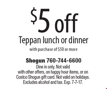 $5 off Teppan lunch or dinner with purchase of $50 or more. Dine in only. Not valid with other offers, on happy hour items, or on Costco Shogun gift card. Not valid on holidays. Excludes alcohol and tax. Exp. 7-7-17.