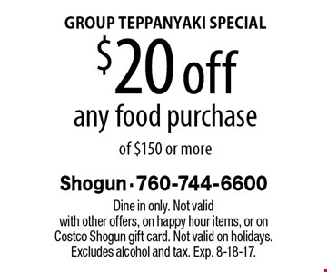 GROUP TEPPANYAKI SPECIAL - $20 off any food purchase of $150 or more. Dine in only. Not valid with other offers, on happy hour items, or on Costco Shogun gift card. Not valid on holidays. Excludes alcohol and tax. Exp. 8-18-17.
