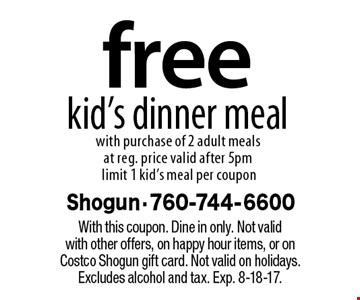 Free kid's dinner meal with purchase of 2 adult meals at reg. price, valid after 5pm, limit 1 kid's meal per coupon. With this coupon. Dine in only. Not valid with other offers, on happy hour items, or on Costco Shogun gift card. Not valid on holidays. Excludes alcohol and tax. Exp. 8-18-17.