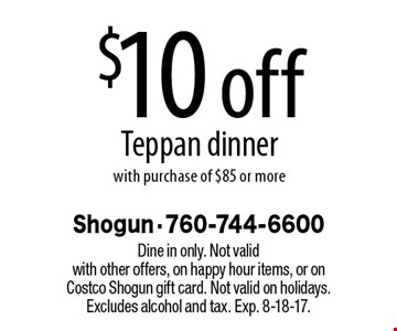 $10 off Teppan dinner with purchase of $85 or more. Dine in only. Not valid with other offers, on happy hour items, or on Costco Shogun gift card. Not valid on holidays. Excludes alcohol and tax. Exp. 8-18-17.