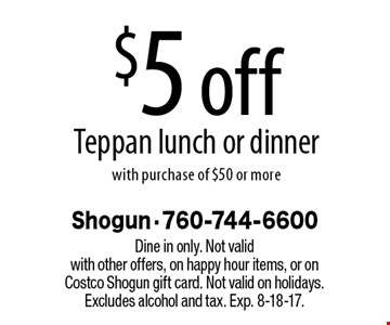 $5 off Teppan lunch or dinner with purchase of $50 or more. Dine in only. Not valid with other offers, on happy hour items, or on Costco Shogun gift card. Not valid on holidays. Excludes alcohol and tax. Exp. 8-18-17.