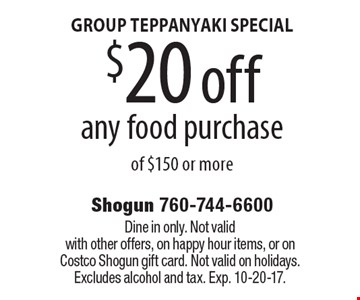 GROUP TEPPANYAKI SPECIAL $20 off any food purchase of $150 or more. Dine in only. Not valid with other offers, on happy hour items, or on Costco Shogun gift card. Not valid on holidays. Excludes alcohol and tax. Exp. 10-20-17.