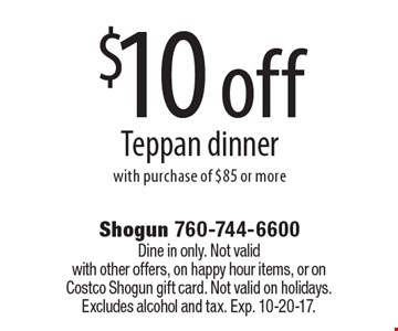$10 off Teppan dinner with purchase of $85 or more. Dine in only. Not valid with other offers, on happy hour items, or on Costco Shogun gift card. Not valid on holidays. Excludes alcohol and tax. Exp. 10-20-17.