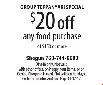 GROUP TEPPANYAKI SPECIAL $20 off any food purchase of $150 or more. Dine in only. Not valid with other offers, on happy hour items, or on Costco Shogun gift card. Not valid on holidays. Excludes alcohol and tax. Exp. 11-17-17.