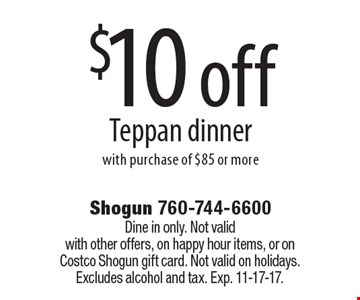 $10 off Teppan dinner with purchase of $85 or more. Dine in only. Not valid with other offers, on happy hour items, or on Costco Shogun gift card. Not valid on holidays. Excludes alcohol and tax. Exp. 11-17-17.