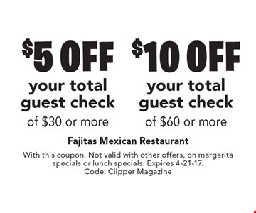 $5 off your total guest check of $30 or more OR $10 off your total guest check of $60 or more. With this coupon. Not valid with other offers, on margarita specials or lunch specials. Expires 4-21-17.Code: Clipper Magazine