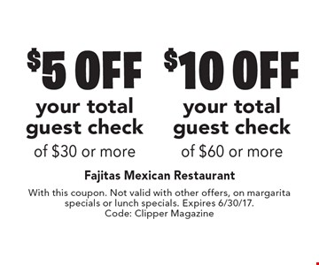 $5 off your total guest check of $30 or more OR $10 off your total guest check of $60 or more. With this coupon. Not valid with other offers, on margarita specials or lunch specials. Expires 6/30/17. Code: Clipper Magazine