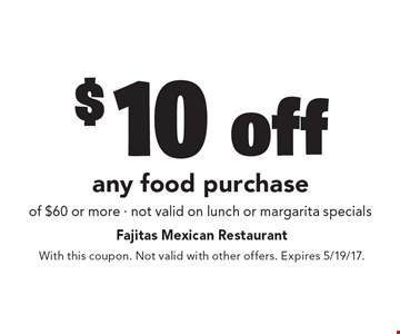 $10 off any food purchase of $60 or more - not valid on lunch or margarita specials. With this coupon. Not valid with other offers. Expires 5/19/17.