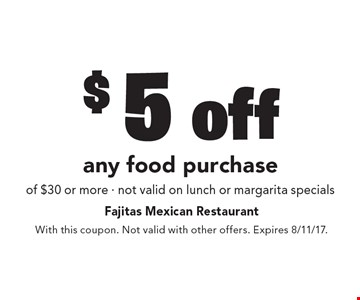 $5 off any food purchase of $30 or more - not valid on lunch or margarita specials. With this coupon. Not valid with other offers. Expires 8/11/17.