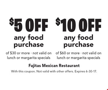 $5 off any food purchase of $30 or more OR $10 off any food purchase of $60 or more. Not valid on lunch or margarita specials. With this coupon. Not valid with other offers. Expires 6-30-17.