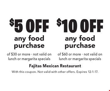 $10 off any food purchase of $60 or more. Not valid on lunch or margarita specials. $5 off any food purchase of $30 or more. Not valid on lunch or margarita specials. With this coupon. Not valid with other offers. Expires 12-1-17.