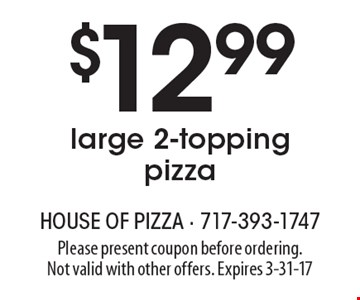 $12.99 large 2-topping pizza. Please present coupon before ordering. Not valid with other offers. Expires 3-31-17