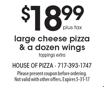 $18.99 plus tax large cheese pizza & a dozen wings, toppings extra. Please present coupon before ordering. Not valid with other offers. Expires 5-31-17