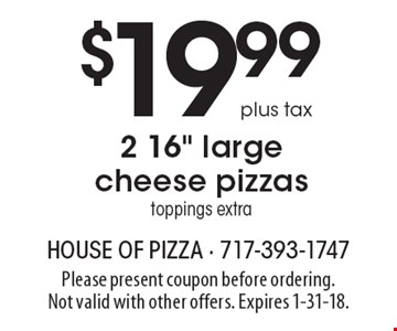 $19.99 plus tax 2 16 inch large cheese pizzas. Toppings extra. Please present coupon before ordering. Not valid with other offers. Expires 1-31-18.