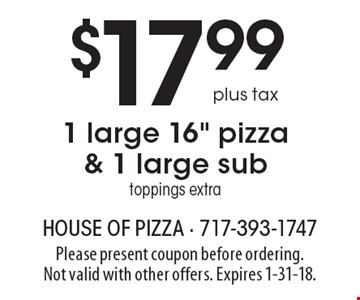 $17.99 plus tax 1 large 16 inch pizza & 1 large sub. Toppings extra. Please present coupon before ordering. Not valid with other offers. Expires 1-31-18.