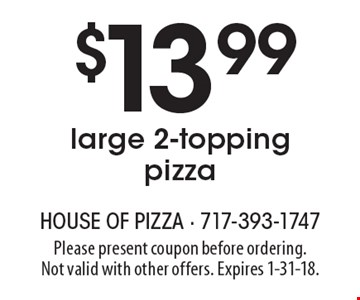$13.99 large 2-topping pizza. Please present coupon before ordering. Not valid with other offers. Expires 1-31-18.