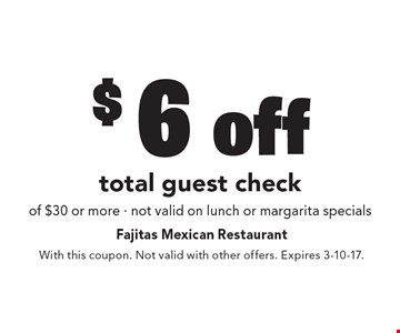 $6 off total guest check of $30 or more. Not valid on lunch or margarita specials. With this coupon. Not valid with other offers. Expires 3-10-17.