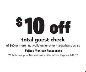 $10 off total guest check of $60 or more. Not valid on lunch or margarita specials. With this coupon. Not valid with other offers. Expires 3-10-17.