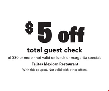 $5 off total guest check of $30 or more - not valid on lunch or margarita specials. With this coupon. Not valid with other offers.