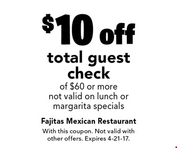 $10 off total guest check of $60 or more. Not valid on lunch or margarita specials. With this coupon. Not valid with other offers. Expires 4-21-17.